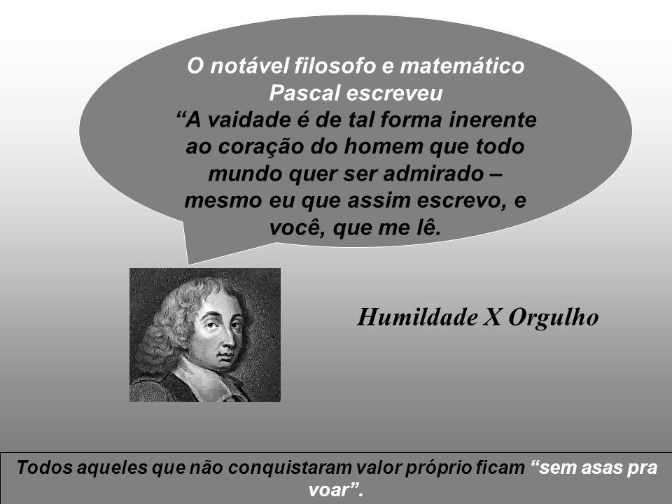 3/1/20141 Humildade X Orgulho O notável filosofo e matemático Pascal escreveu A vaidade é de tal forma inerente ao coração do homem que todo mundo que