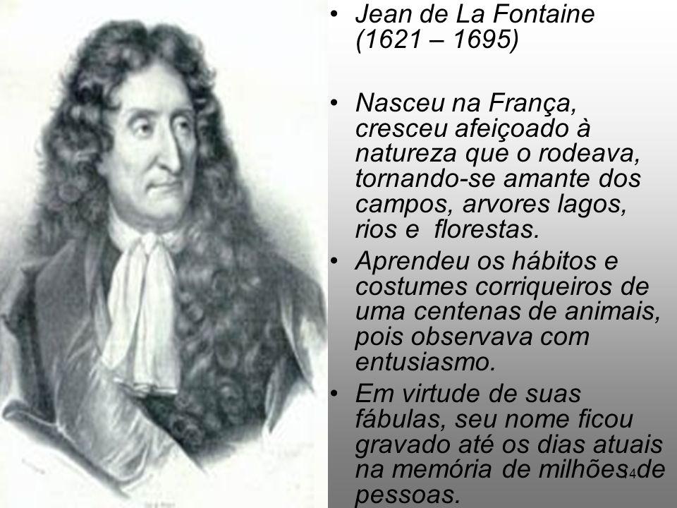 3/1/201414 Jean de La Fontaine (1621 – 1695) Nasceu na França, cresceu afeiçoado à natureza que o rodeava, tornando-se amante dos campos, arvores lago