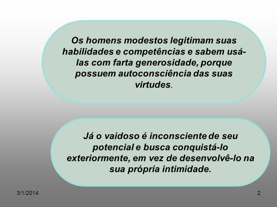 3/1/20142 Os homens modestos legitimam suas habilidades e competências e sabem usá- las com farta generosidade, porque possuem autoconsciência das sua
