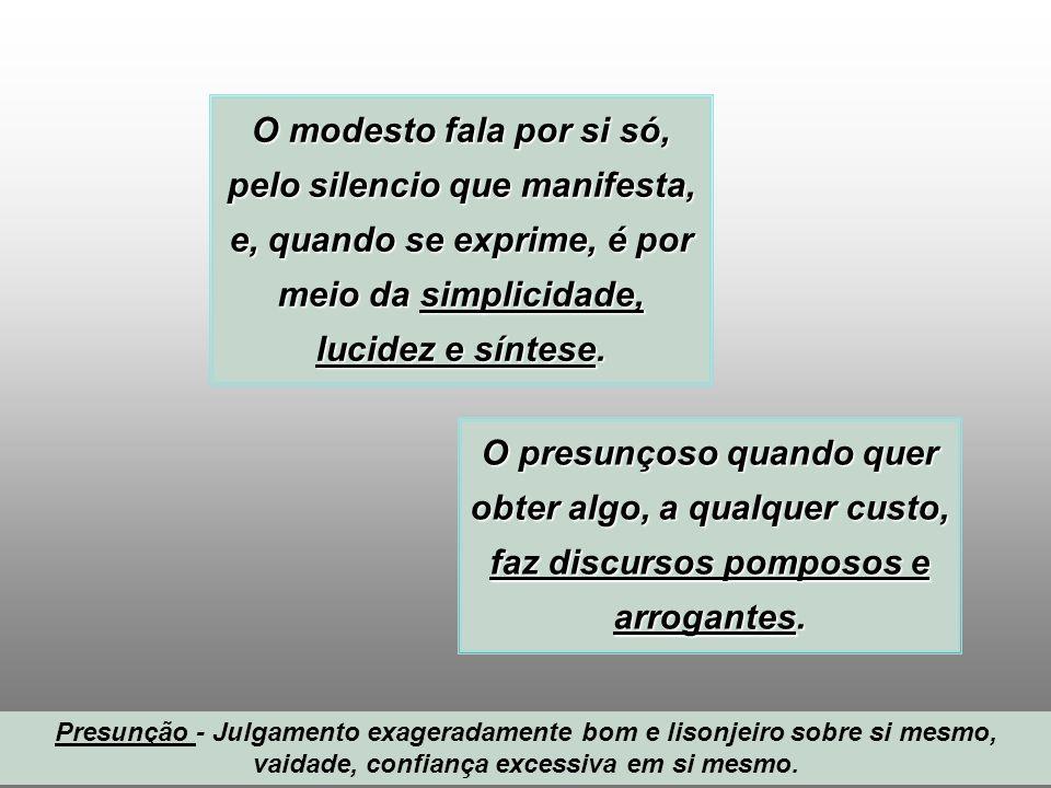 3/1/20143 O modesto fala por si só, pelo silencio que manifesta, e, quando se exprime, é por meio da simplicidade, lucidez e síntese. O presunçoso qua