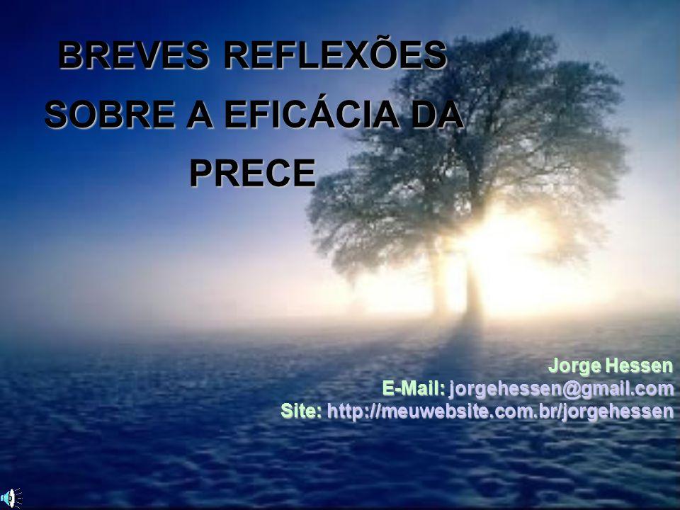 BREVES REFLEXÕES SOBRE A EFICÁCIA DA PRECE Jorge Hessen E-Mail: jorgehessen@gmail.com Site: http://meuwebsite.com.br/jorgehessen