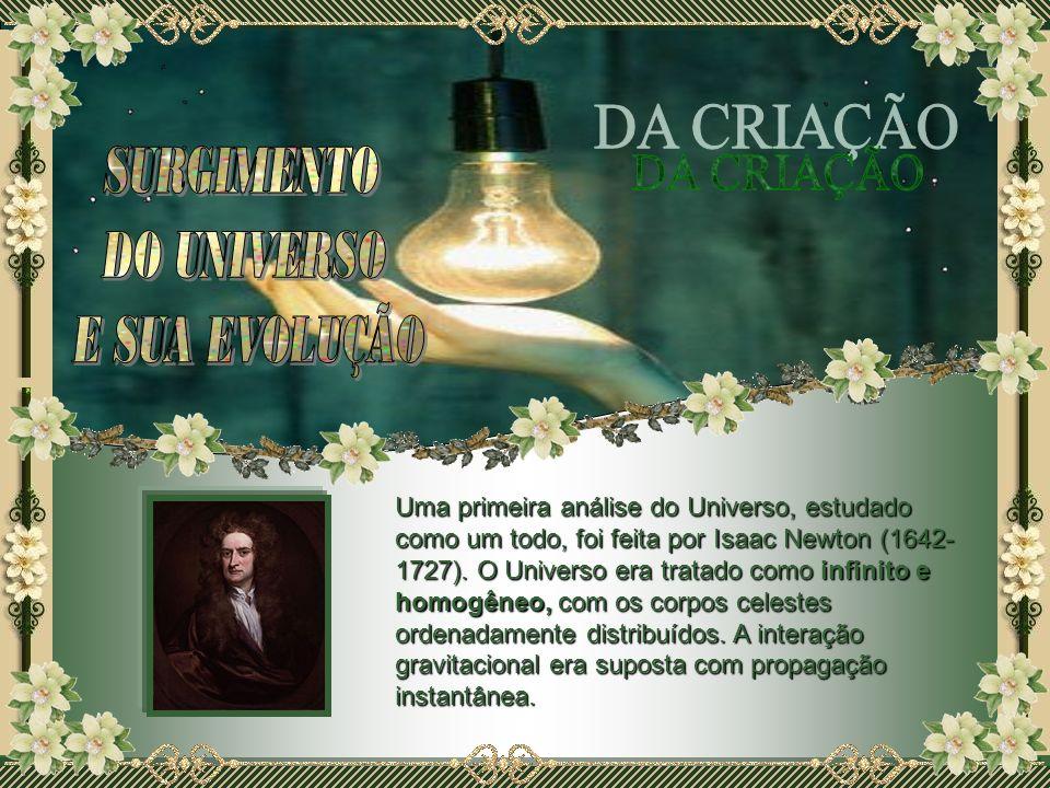 Uma primeira análise do Universo, estudado como um todo, foi feita por Isaac Newton (1642- 1727). O Universo era tratado como infinito e homogêneo, co
