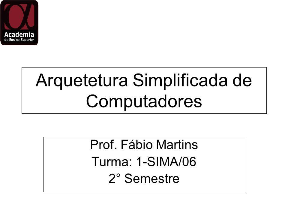 Arquetetura Simplificada de Computadores Prof. Fábio Martins Turma: 1-SIMA/06 2° Semestre