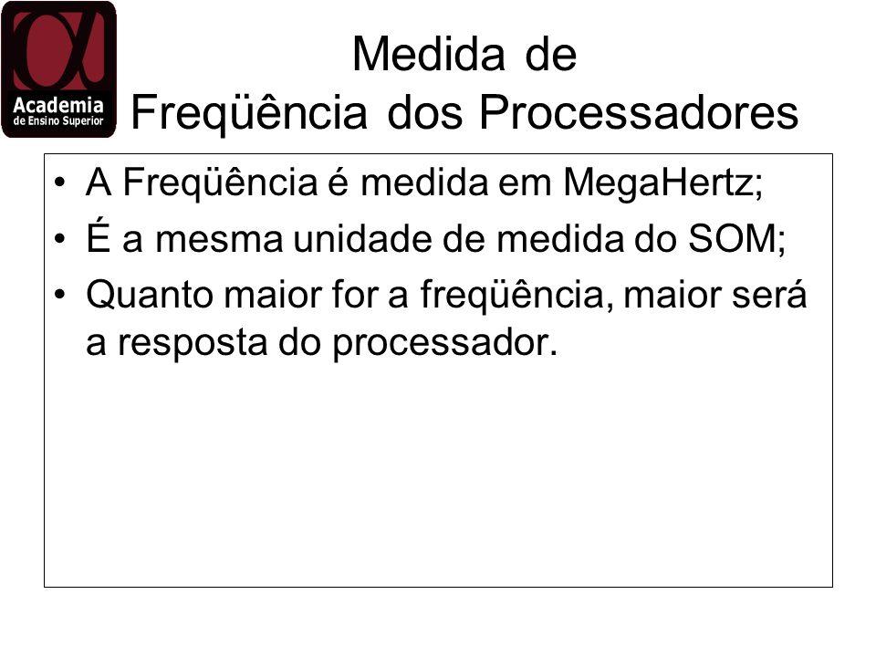 Medida de Freqüência dos Processadores A Freqüência é medida em MegaHertz; É a mesma unidade de medida do SOM; Quanto maior for a freqüência, maior se