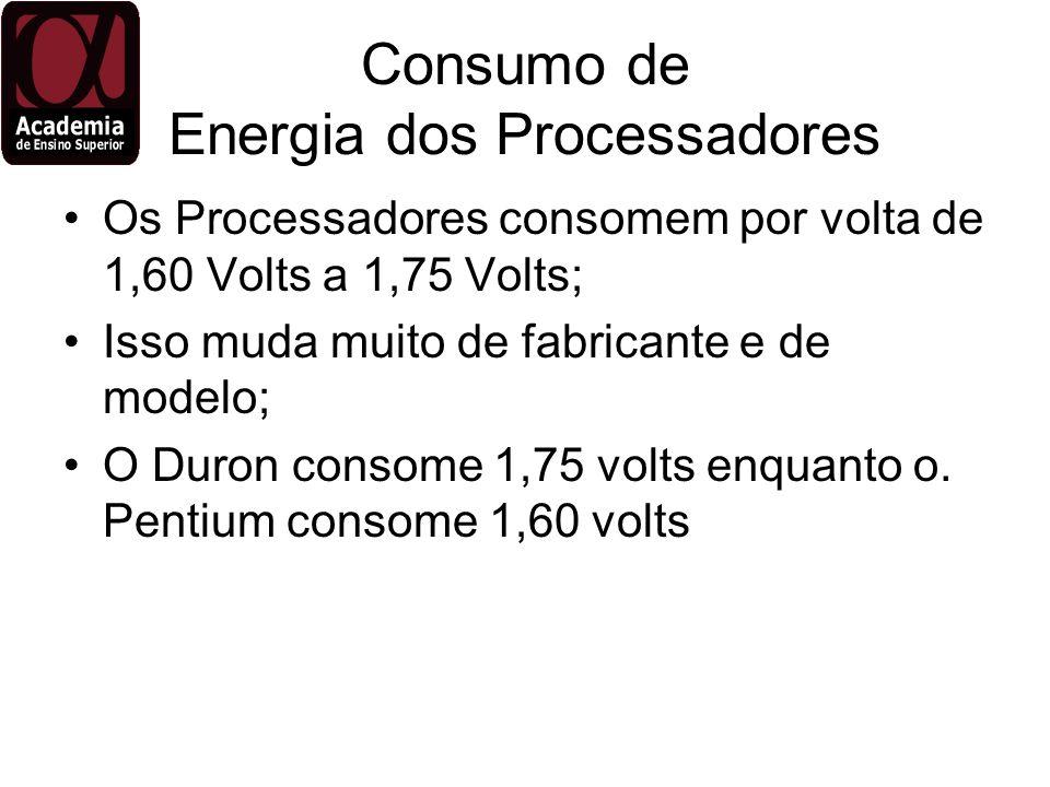 Consumo de Energia dos Processadores Os Processadores consomem por volta de 1,60 Volts a 1,75 Volts; Isso muda muito de fabricante e de modelo; O Duro