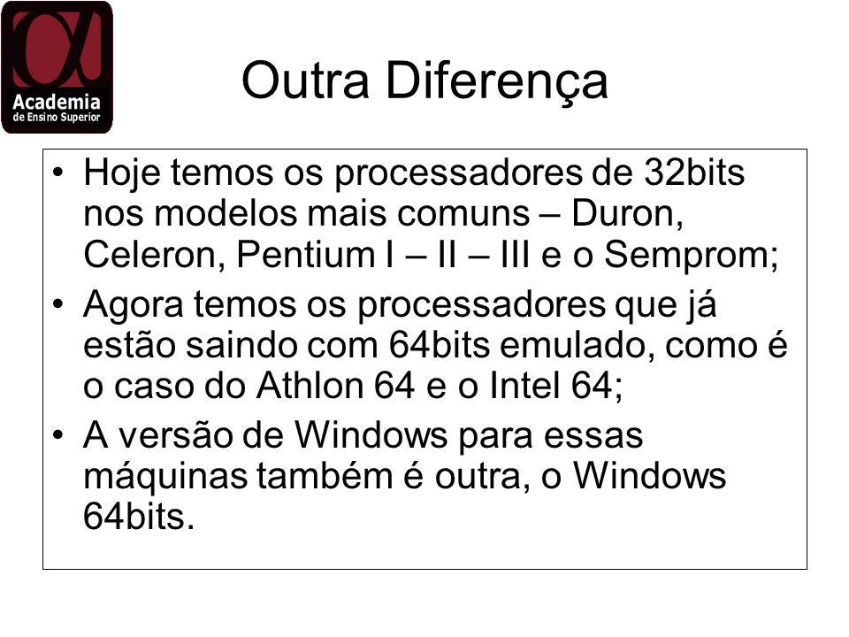 Outra Diferença Hoje temos os processadores de 32bits nos modelos mais comuns – Duron, Celeron, Pentium I – II – III e o Semprom; Agora temos os proce