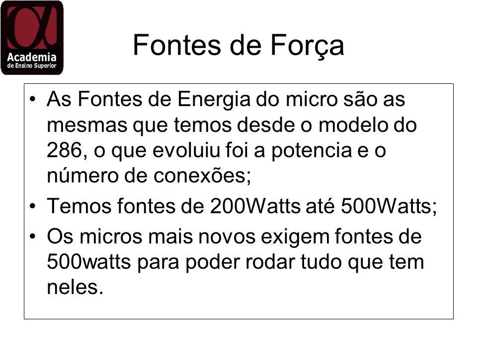Fontes de Força As Fontes de Energia do micro são as mesmas que temos desde o modelo do 286, o que evoluiu foi a potencia e o número de conexões; Temo