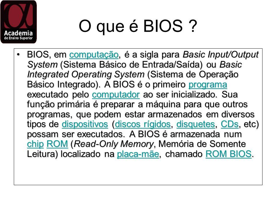 O que é BIOS ? BIOS, em computação, é a sigla para Basic Input/Output System (Sistema Básico de Entrada/Saída) ou Basic Integrated Operating System (S