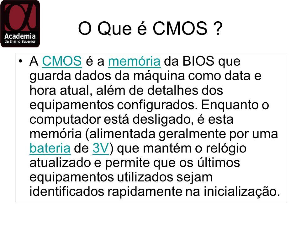 O Que é CMOS ? A CMOS é a memória da BIOS que guarda dados da máquina como data e hora atual, além de detalhes dos equipamentos configurados. Enquanto