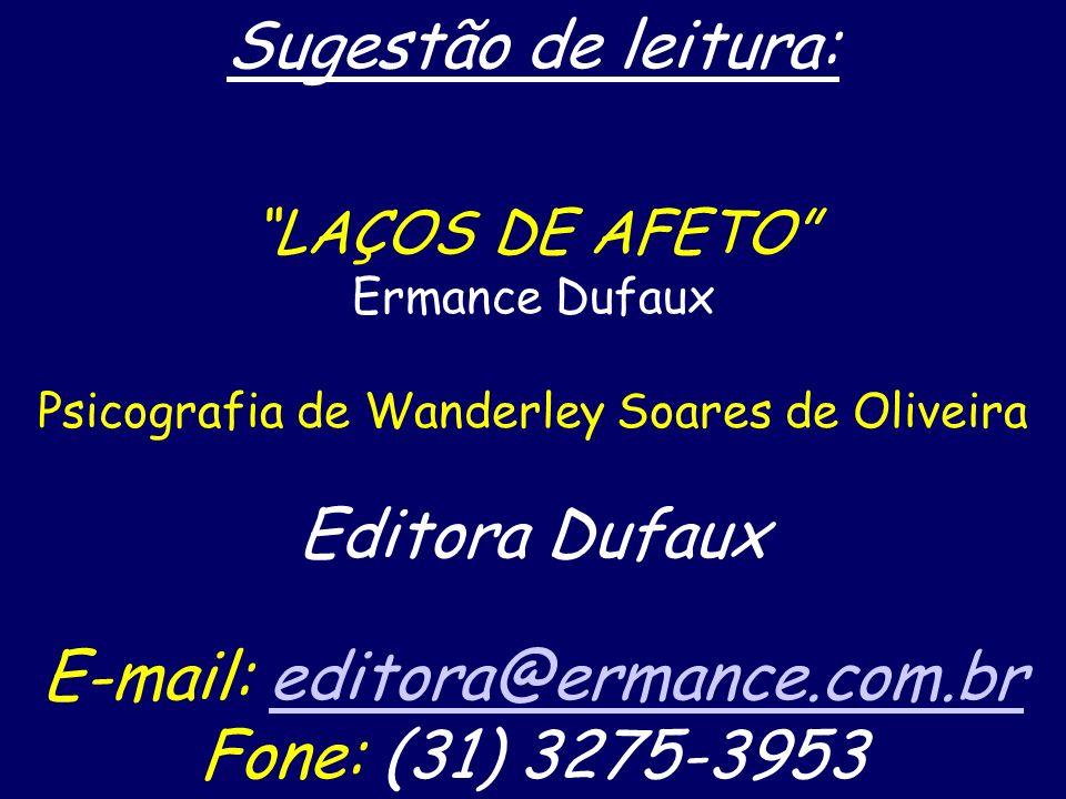 Sugestão de leitura: LAÇOS DE AFETO Ermance Dufaux Psicografia de Wanderley Soares de Oliveira Editora Dufaux E-mail: editora@ermance.com.breditora@ermance.com.br Fone: (31) 3275-3953