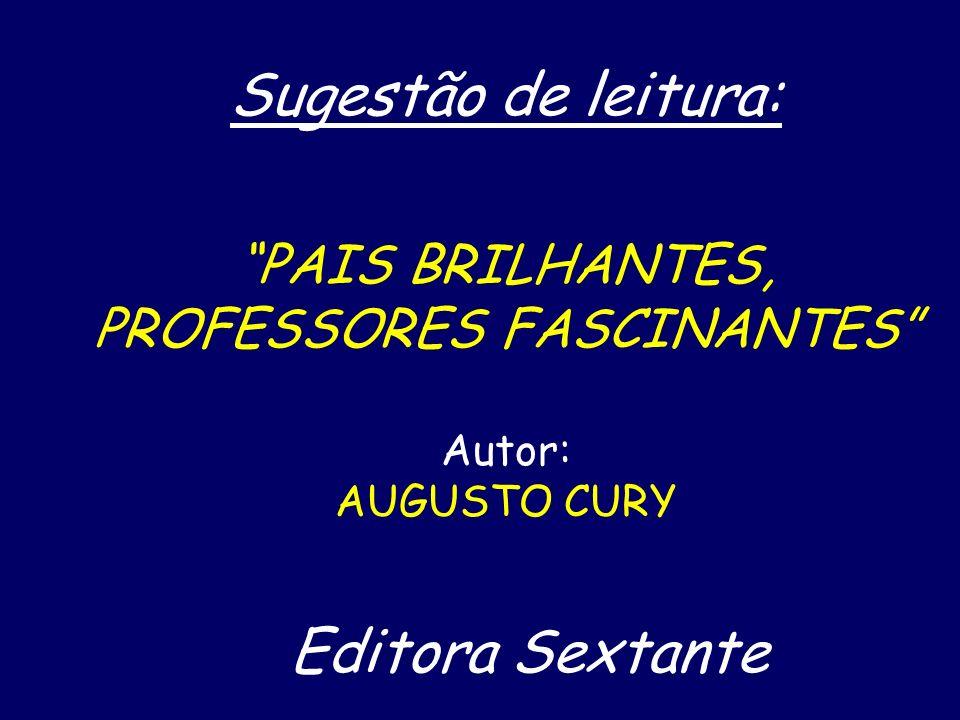 Sugestão de leitura: PAIS BRILHANTES, PROFESSORES FASCINANTES Autor: AUGUSTO CURY Editora Sextante