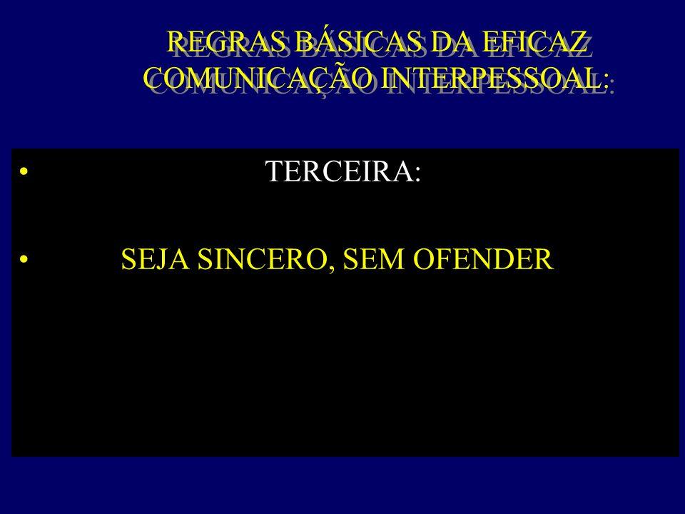 REGRAS BÁSICAS DA EFICAZ COMUNICAÇÃO INTERPESSOAL: TERCEIRA: SEJA SINCERO