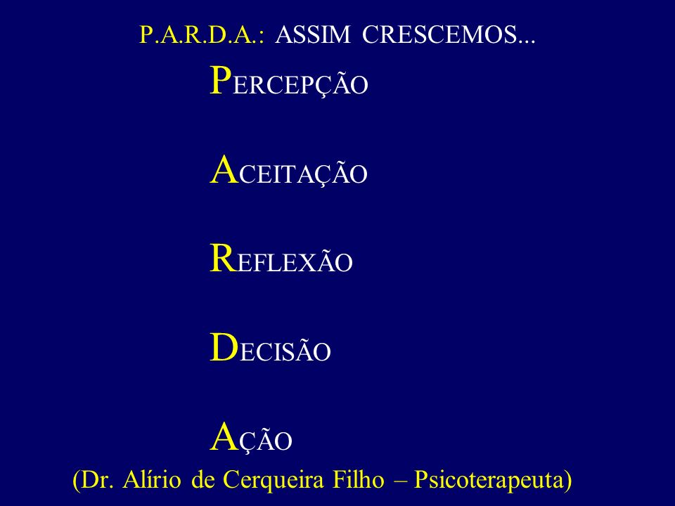 P.A.R.D.A.: ASSIM CRESCEMOS...P ERCEPÇÃO A CEITAÇÃO R EFLEXÃO D ECISÃO A ÇÃO (Dr.