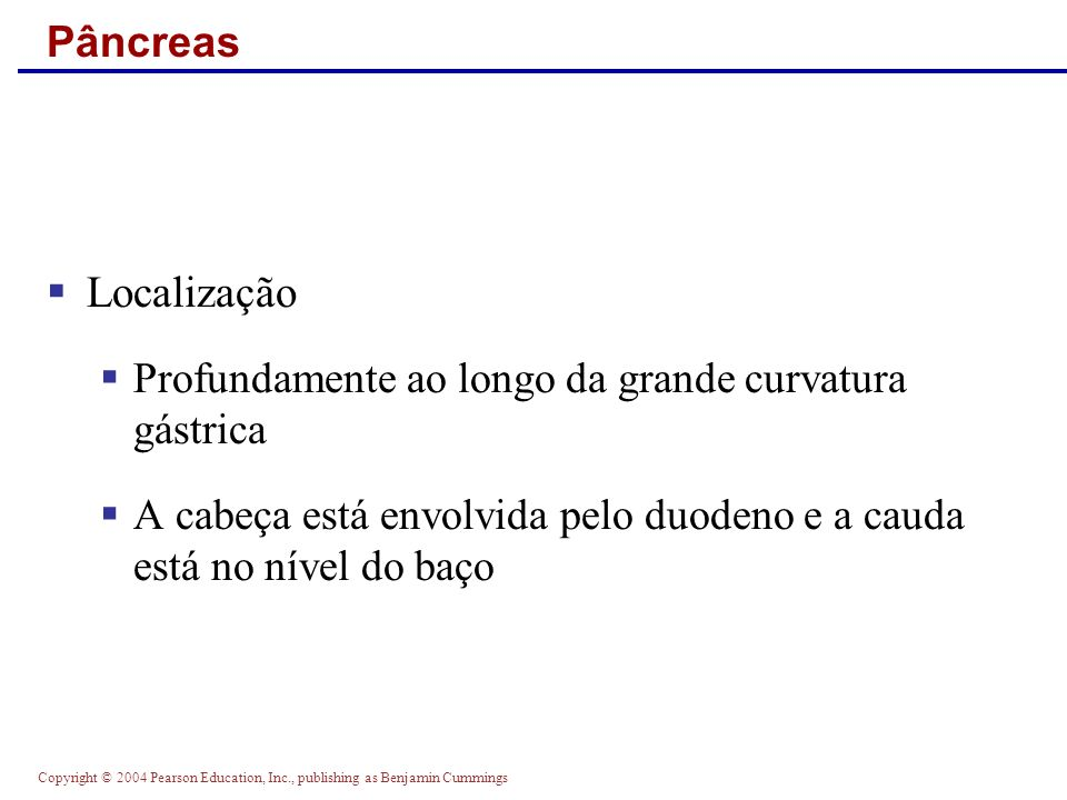 Copyright © 2004 Pearson Education, Inc., publishing as Benjamin Cummings Pâncreas Localização Profundamente ao longo da grande curvatura gástrica A c