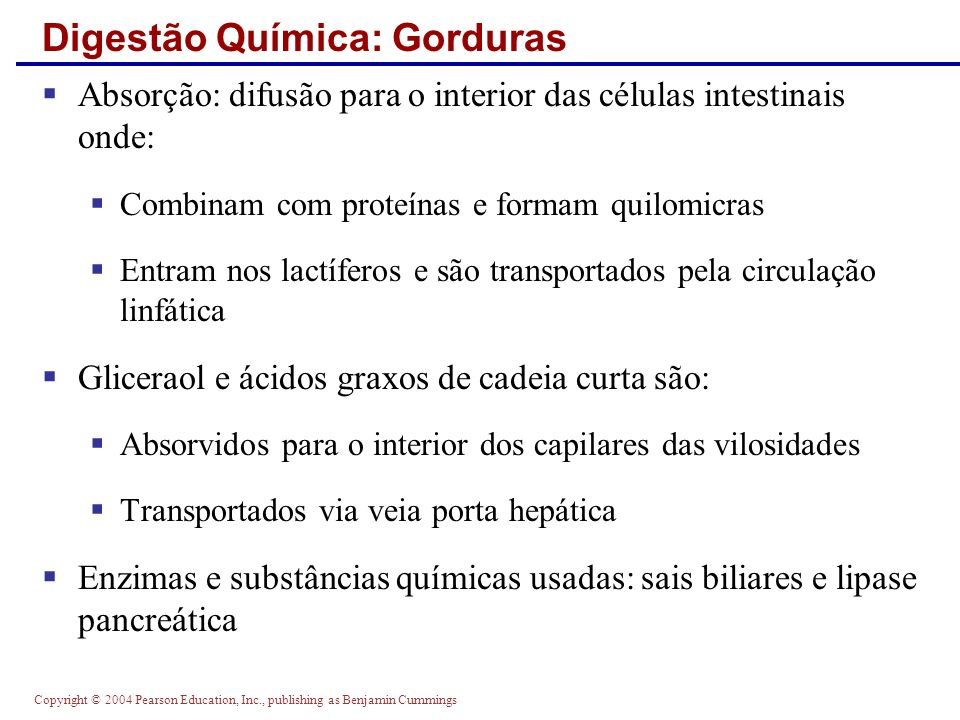 Copyright © 2004 Pearson Education, Inc., publishing as Benjamin Cummings Digestão Química: Gorduras Absorção: difusão para o interior das células int