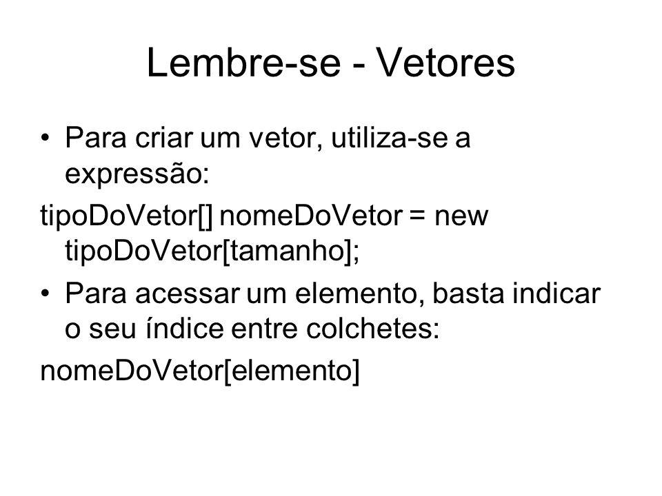Lembre-se - Vetores Para criar um vetor, utiliza-se a expressão: tipoDoVetor[] nomeDoVetor = new tipoDoVetor[tamanho]; Para acessar um elemento, basta
