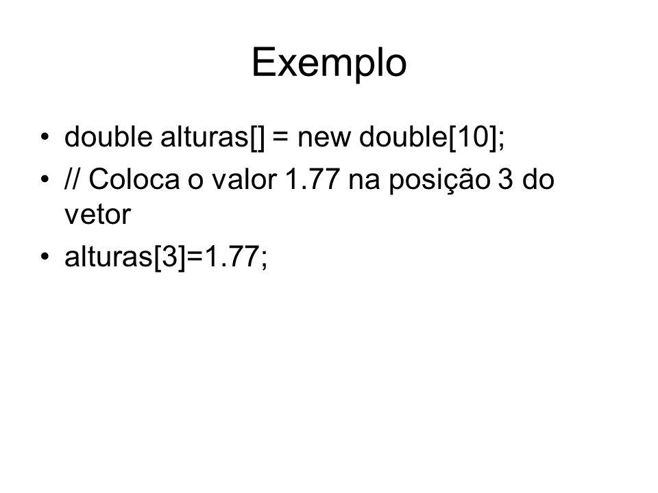 Exemplo double alturas[] = new double[10]; // Coloca o valor 1.77 na posição 3 do vetor alturas[3]=1.77;