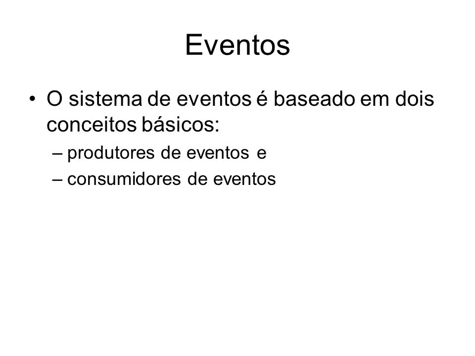 Eventos O sistema de eventos é baseado em dois conceitos básicos: –produtores de eventos e –consumidores de eventos