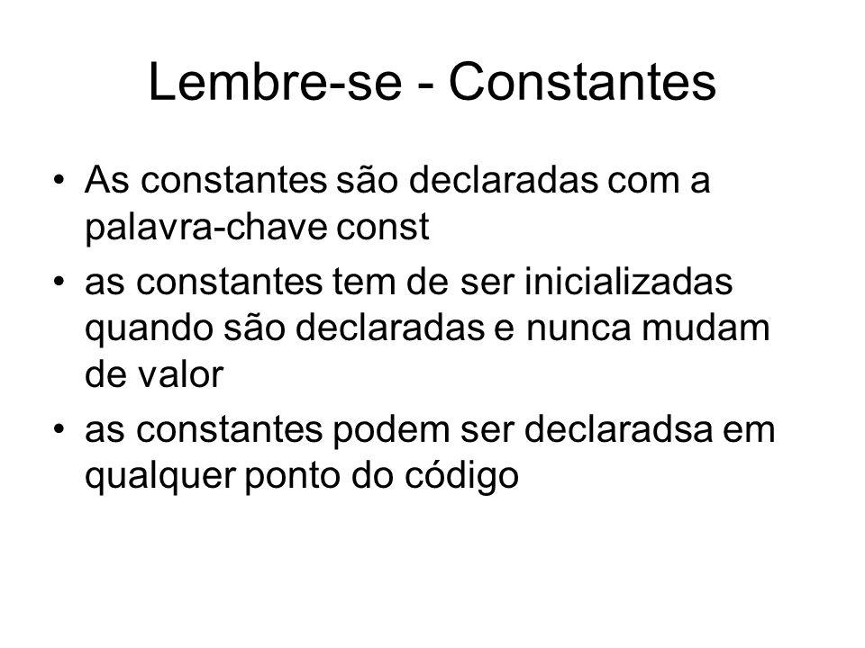 Lembre-se - Constantes As constantes são declaradas com a palavra-chave const as constantes tem de ser inicializadas quando são declaradas e nunca mud