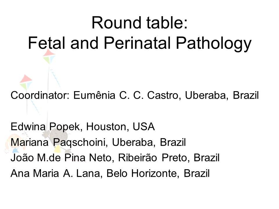 Round table: Fetal and Perinatal Pathology Coordinator: Eumênia C. C. Castro, Uberaba, Brazil Edwina Popek, Houston, USA Mariana Paqschoini, Uberaba,