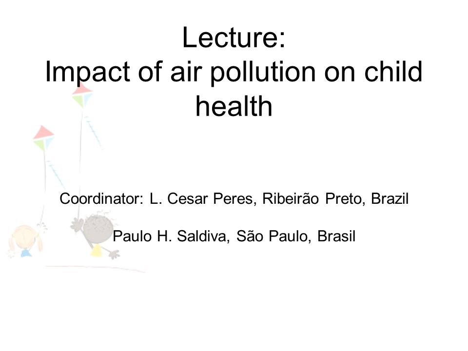 Lecture: Impact of air pollution on child health Coordinator: L. Cesar Peres, Ribeirão Preto, Brazil Paulo H. Saldiva, São Paulo, Brasil