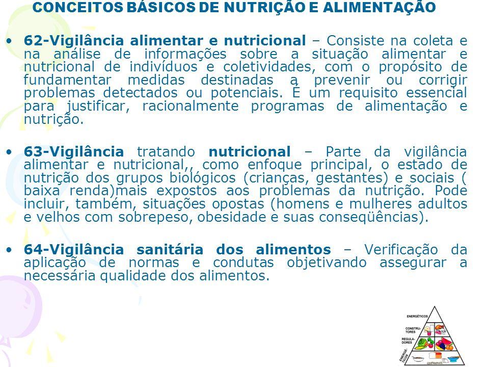 CONCEITOS BÁSICOS DE NUTRIÇÃO E ALIMENTAÇÃO 62-Vigilância alimentar e nutricional – Consiste na coleta e na análise de informações sobre a situação al