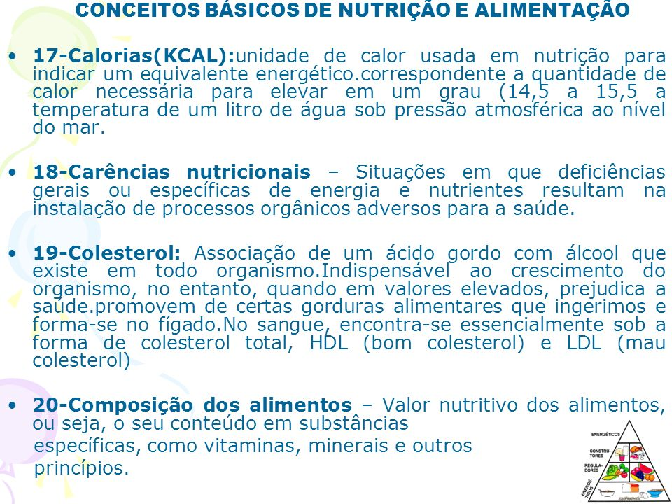CONCEITOS BÁSICOS DE NUTRIÇÃO E ALIMENTAÇÃO 17-Calorias(KCAL):unidade de calor usada em nutrição para indicar um equivalente energético.correspondente