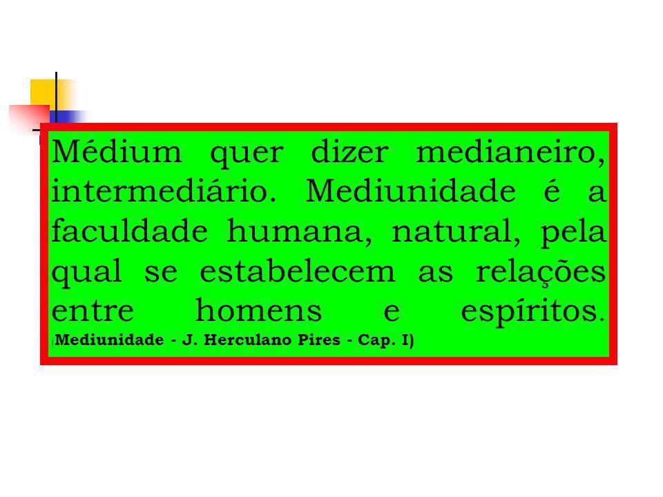 Médium quer dizer medianeiro, intermediário. Mediunidade é a faculdade humana, natural, pela qual se estabelecem as relações entre homens e espíritos.