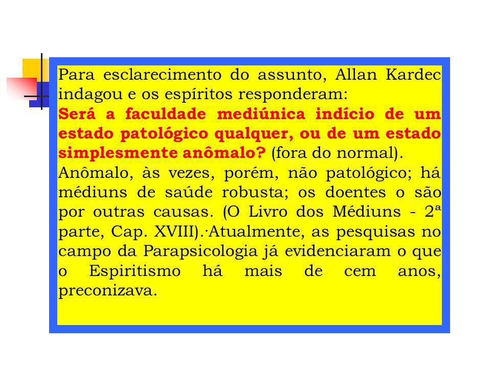 Para esclarecimento do assunto, Allan Kardec indagou e os espíritos responderam: Será a faculdade mediúnica indício de um estado patológico qualquer,