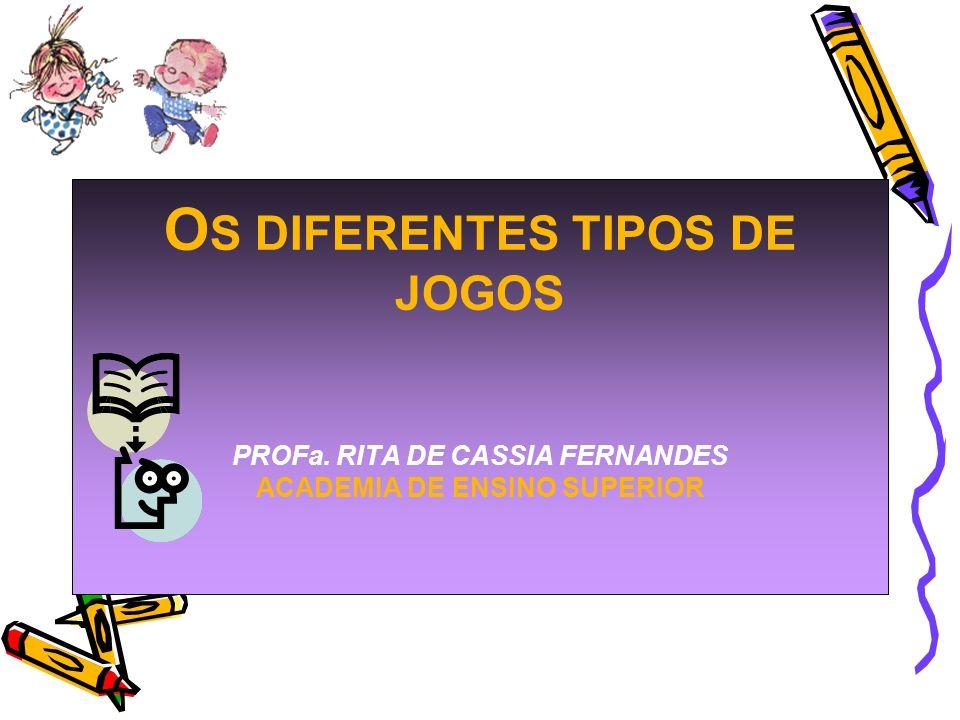 O S DIFERENTES TIPOS DE JOGOS PROFa. RITA DE CASSIA FERNANDES ACADEMIA DE ENSINO SUPERIOR