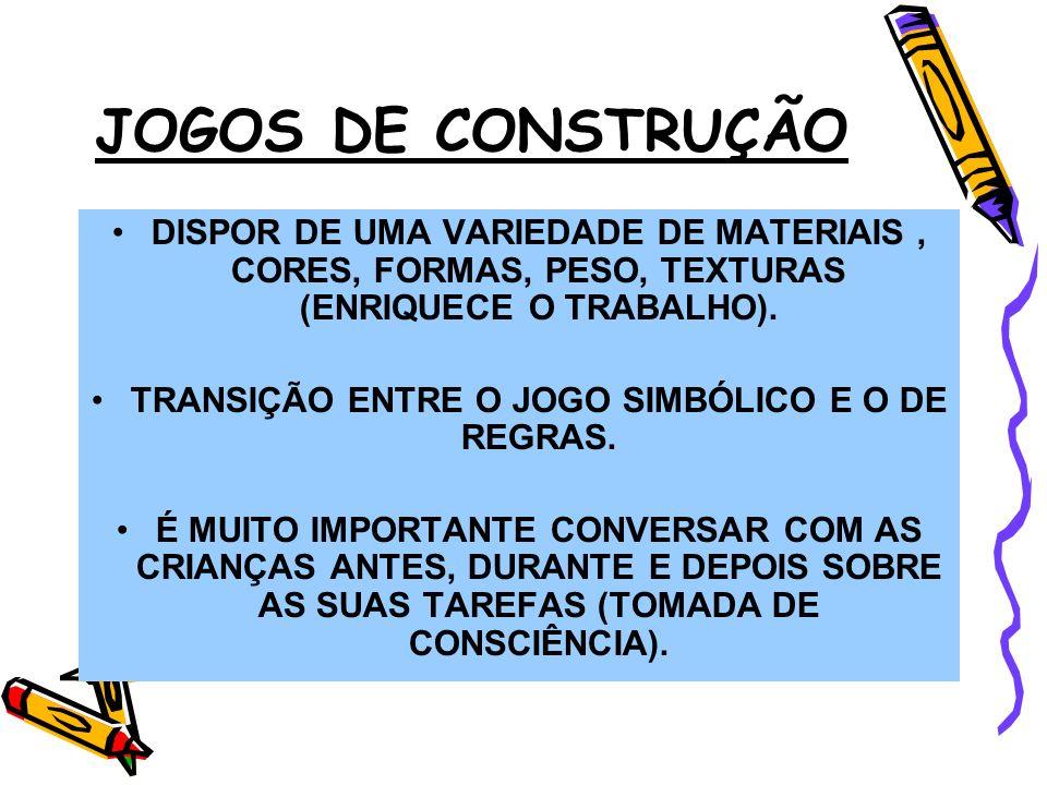 JOGOS DE CONSTRUÇÃO DISPOR DE UMA VARIEDADE DE MATERIAIS, CORES, FORMAS, PESO, TEXTURAS (ENRIQUECE O TRABALHO). TRANSIÇÃO ENTRE O JOGO SIMBÓLICO E O D