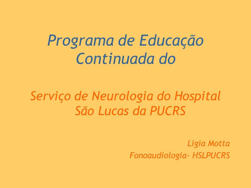 Programa de Educação Continuada do Serviço de Neurologia do Hospital São Lucas da PUCRS Ligia Motta Fonoaudiologia- HSLPUCRS
