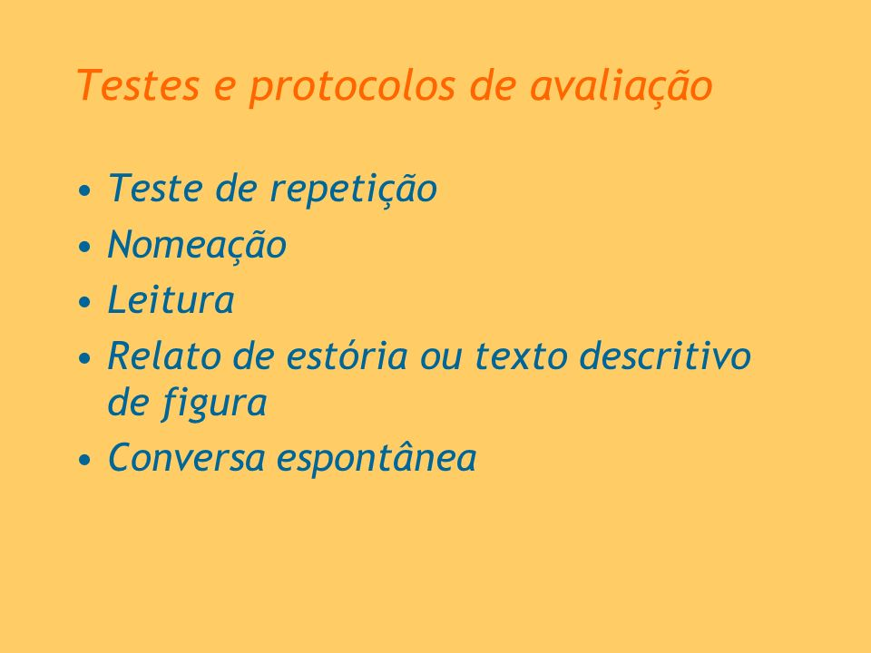 Teste de repetição Nomeação Leitura Relato de estória ou texto descritivo de figura Conversa espontânea Testes e protocolos de avaliação