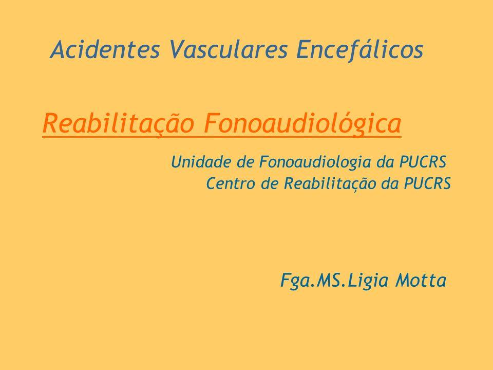 Acidentes Vasculares Encefálicos Reabilitação Fonoaudiológica Fga.MS.Ligia Motta Unidade de Fonoaudiologia da PUCRS Centro de Reabilitação da PUCRS