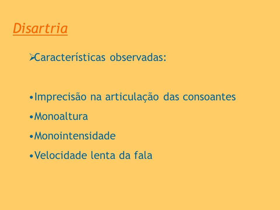 Disartria Características observadas: Imprecisão na articulação das consoantes Monoaltura Monointensidade Velocidade lenta da fala