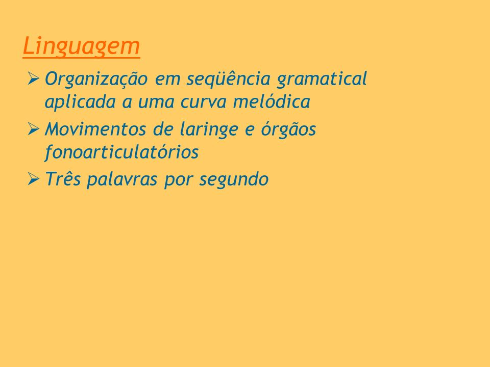 Linguagem Organização em seqüência gramatical aplicada a uma curva melódica Movimentos de laringe e órgãos fonoarticulatórios Três palavras por segund