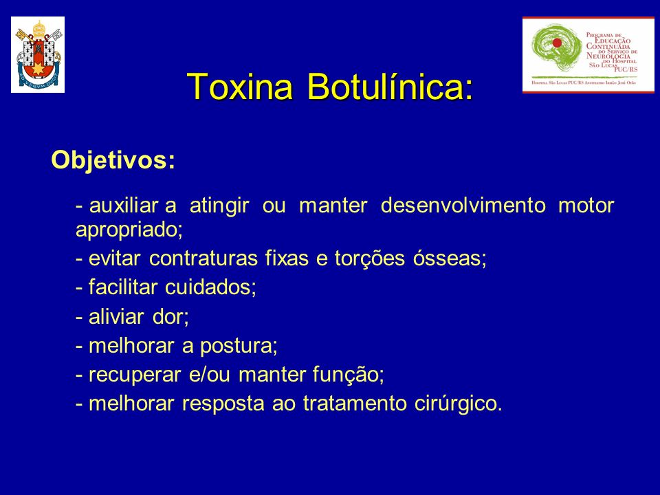 Toxina Botulínica: Objetivos: - auxiliar a atingir ou manter desenvolvimento motor apropriado; - evitar contraturas fixas e torções ósseas; - facilita
