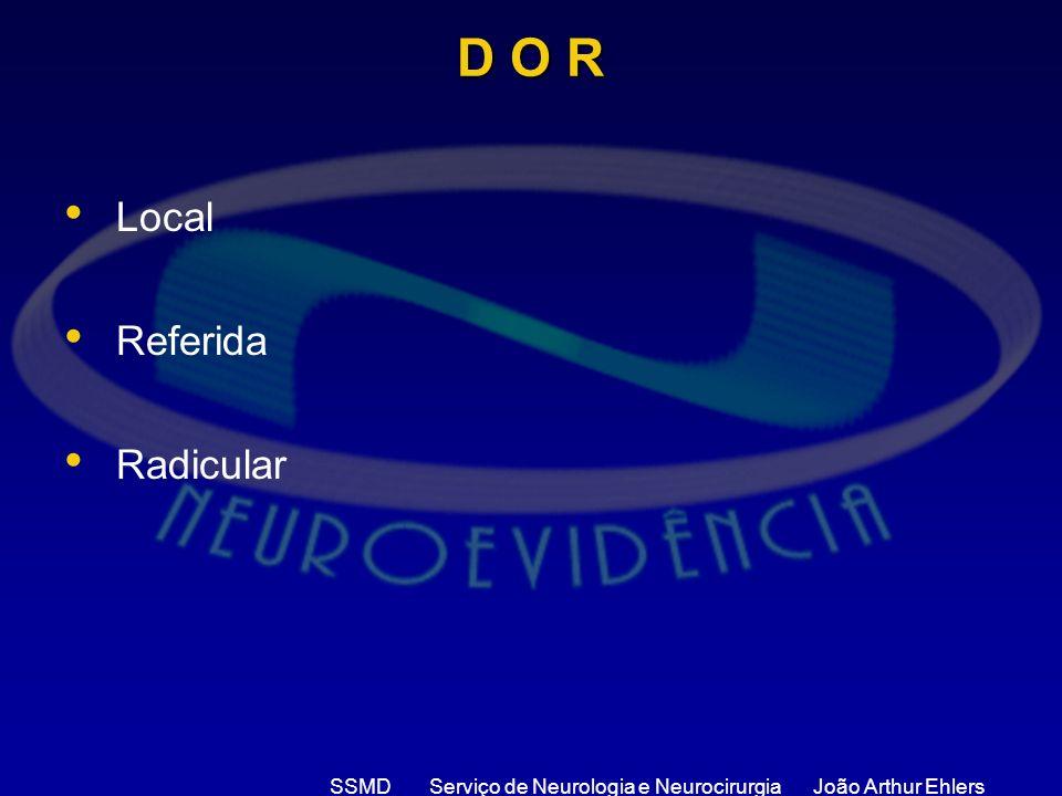SSMD Serviço de Neurologia e Neurocirurgia João Arthur Ehlers D O R Local Referida Radicular