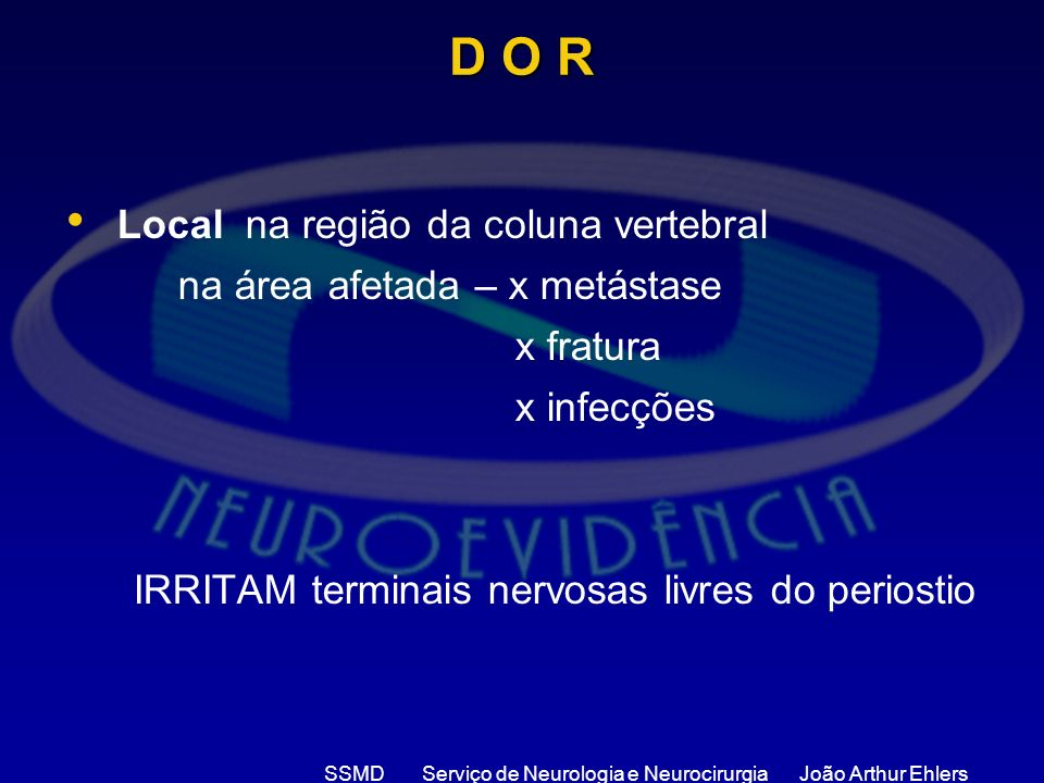 SSMD Serviço de Neurologia e Neurocirurgia João Arthur Ehlers D O R Local na região da coluna vertebral na área afetada – x metástase x fratura x infe