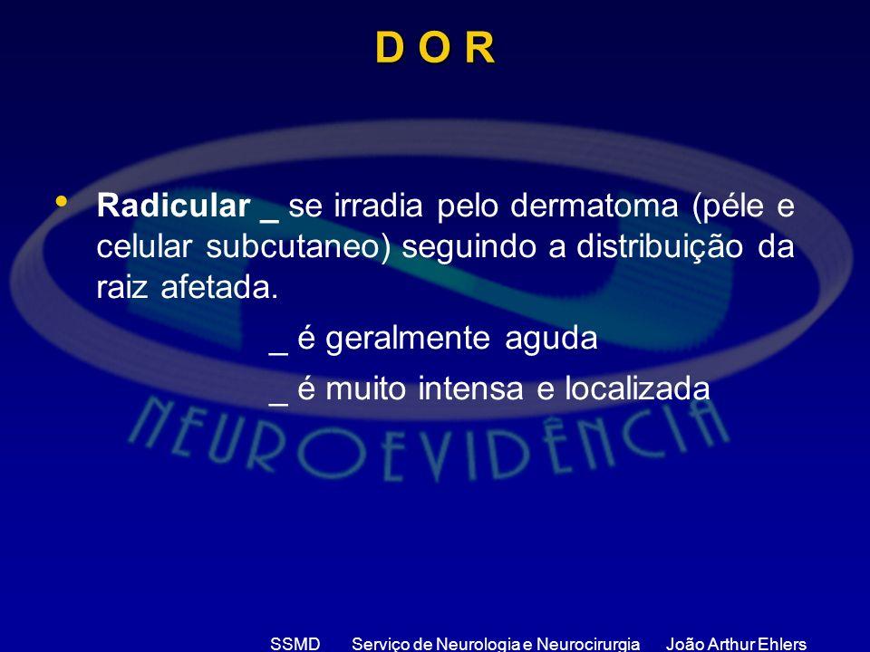 SSMD Serviço de Neurologia e Neurocirurgia João Arthur Ehlers D O R Radicular _ se irradia pelo dermatoma (péle e celular subcutaneo) seguindo a distr