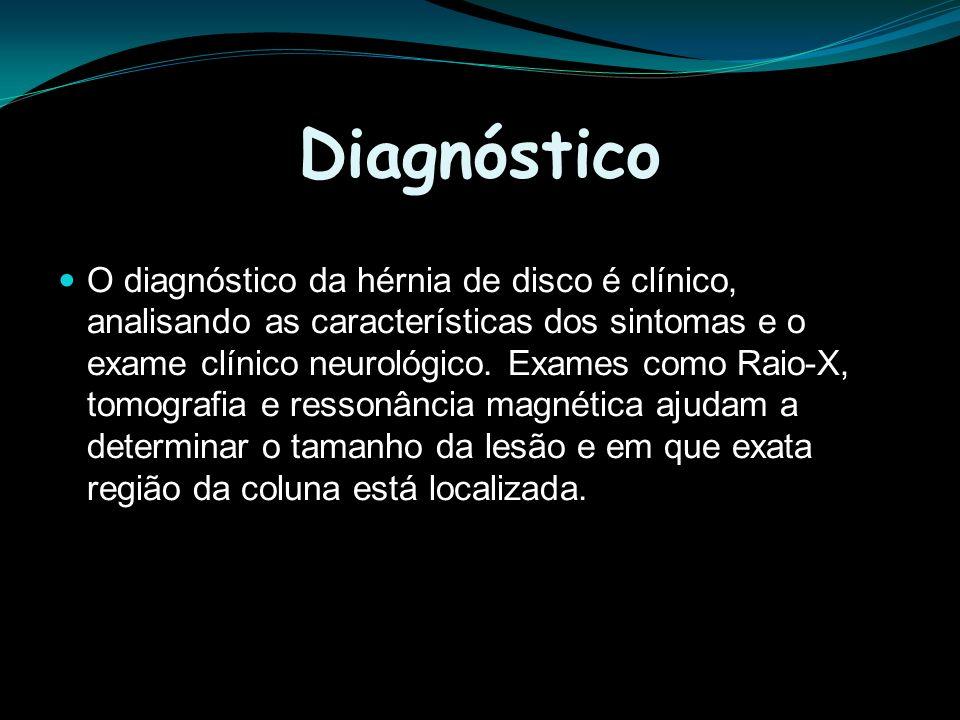 Diagnóstico O diagnóstico da hérnia de disco é clínico, analisando as características dos sintomas e o exame clínico neurológico. Exames como Raio-X,
