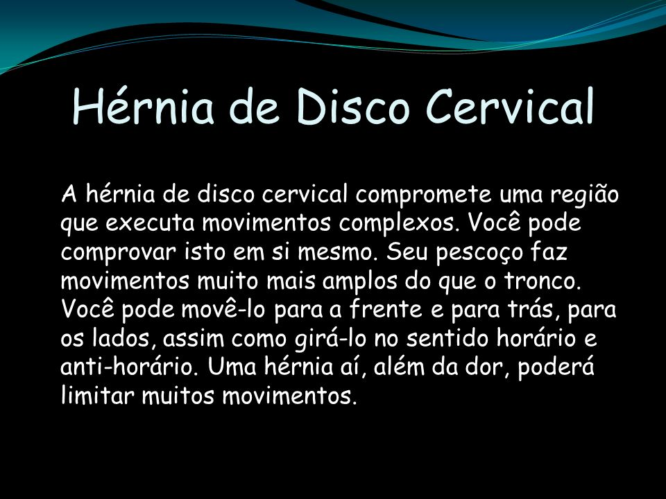Hérnia de Disco Cervical A hérnia de disco cervical compromete uma região que executa movimentos complexos. Você pode comprovar isto em si mesmo. Seu