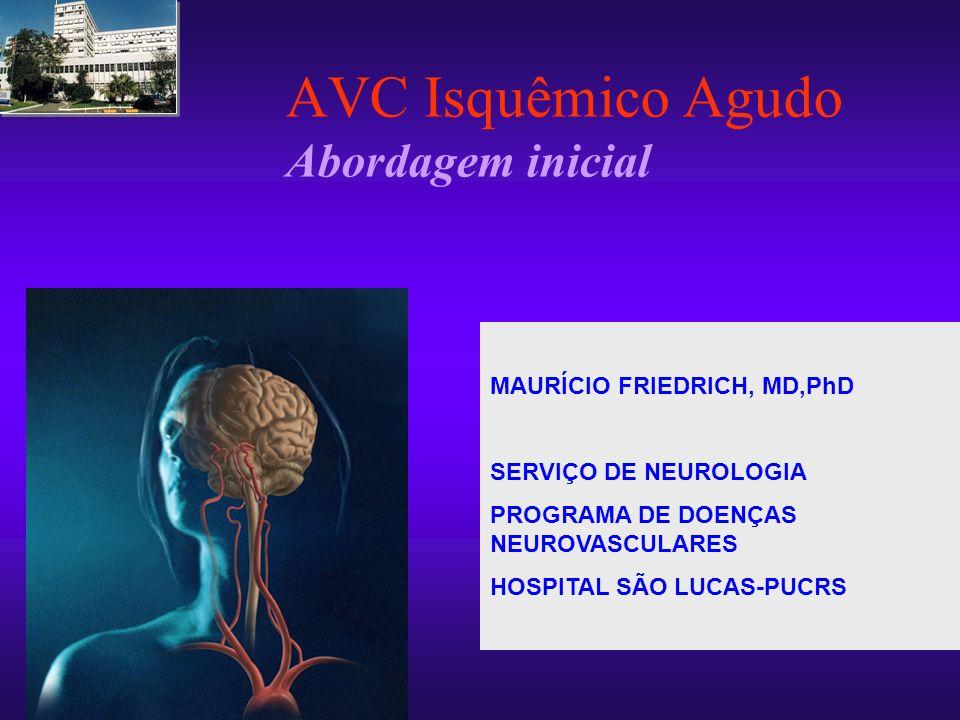 AVC Isquêmico Agudo Abordagem inicial MAURÍCIO FRIEDRICH, MD,PhD SERVIÇO DE NEUROLOGIA PROGRAMA DE DOENÇAS NEUROVASCULARES HOSPITAL SÃO LUCAS-PUCRS MA