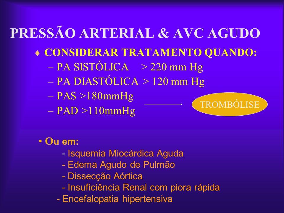 PRESSÃO ARTERIAL & AVC AGUDO CONSIDERAR TRATAMENTO QUANDO: –PA SISTÓLICA > 220 mm Hg –PA DIASTÓLICA > 120 mm Hg –PAS >180mmHg –PAD >110mmHg O u em: -