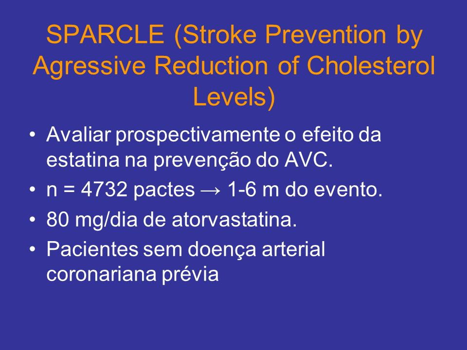 SPARCLE (Stroke Prevention by Agressive Reduction of Cholesterol Levels) Avaliar prospectivamente o efeito da estatina na prevenção do AVC. n = 4732 p