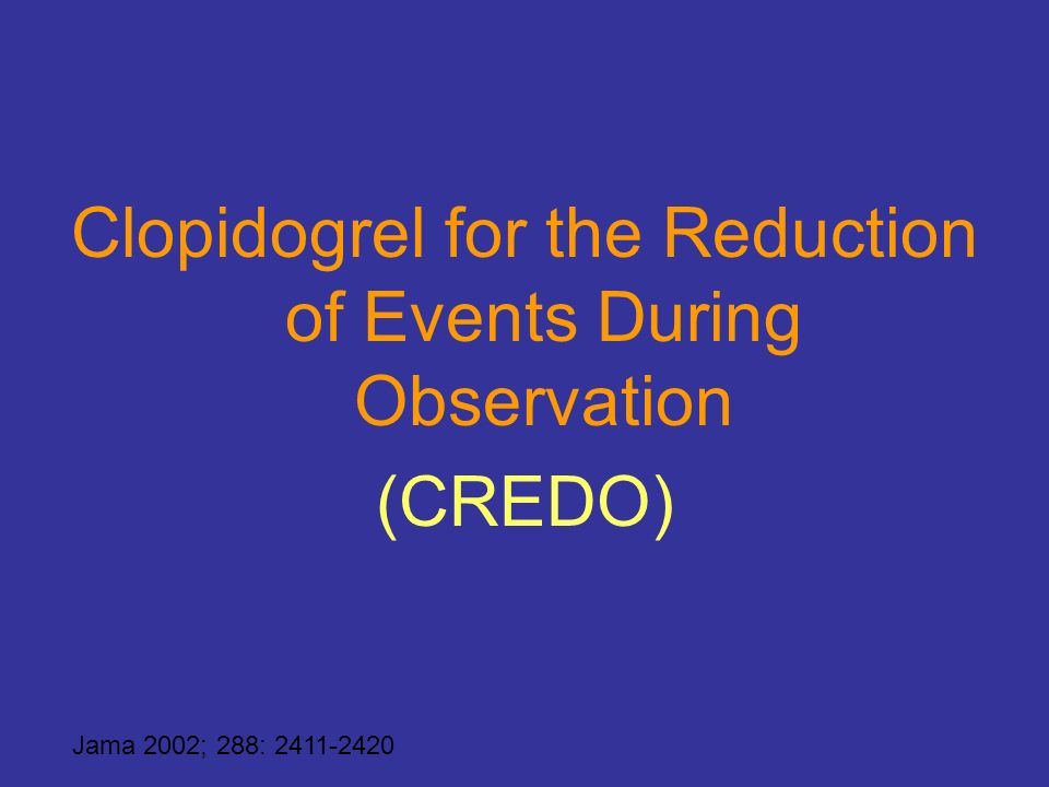 Clopidogrel for the Reduction of Events During Observation (CREDO) Jama 2002; 288: 2411-2420