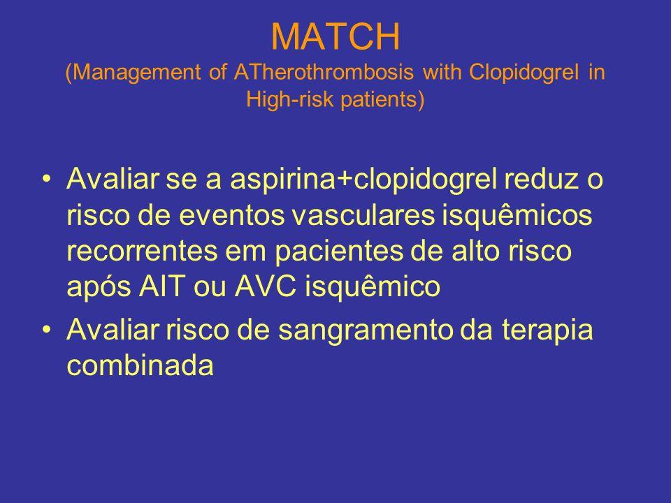 MATCH (Management of ATherothrombosis with Clopidogrel in High-risk patients) Avaliar se a aspirina+clopidogrel reduz o risco de eventos vasculares is