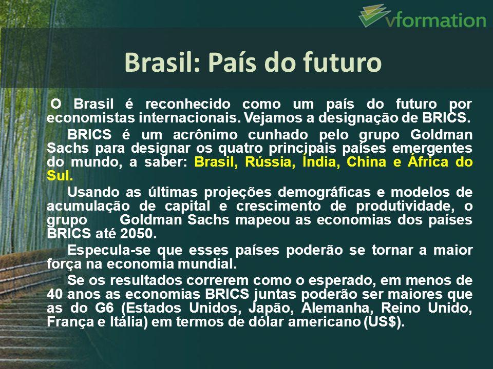 O Brasil é reconhecido como um país do futuro por economistas internacionais. Vejamos a designação de BRICS. BRICS é um acrônimo cunhado pelo grupo Go