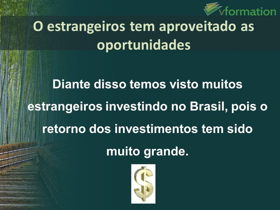 Diante disso temos visto muitos estrangeiros investindo no Brasil, pois o retorno dos investimentos tem sido muito grande. O estrangeiros tem aproveit