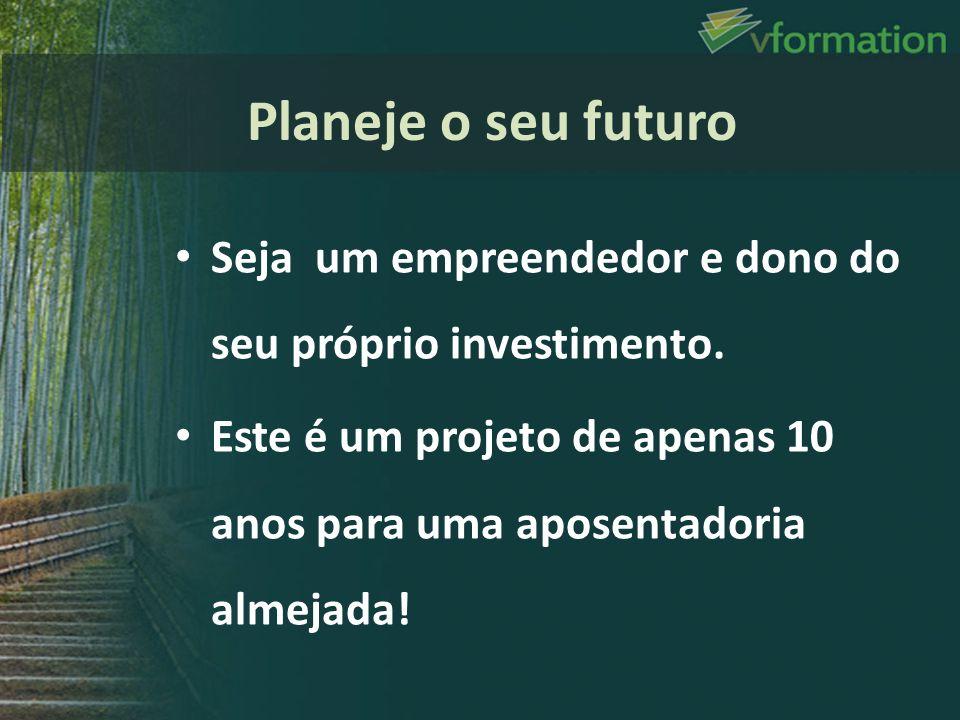Planeje o seu futuro Seja um empreendedor e dono do seu próprio investimento. Este é um projeto de apenas 10 anos para uma aposentadoria almejada!
